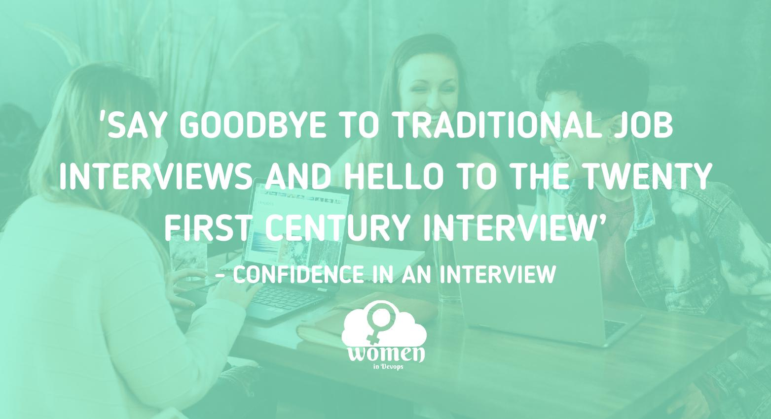 'SAY GOODBYE TO TRADITIONAL JOB INTERVIEWS AND HELLO TO THE TWENTY FIRST CENTURY INTERVIEW'